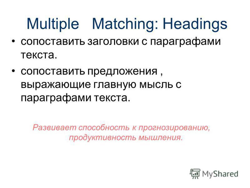 Multiple Matching: Headings сопоставить заголовки с параграфами текста. сопоставить предложения, выражающие главную мысль с параграфами текста. Развивает способность к прогнозированию, продуктивность мышления.