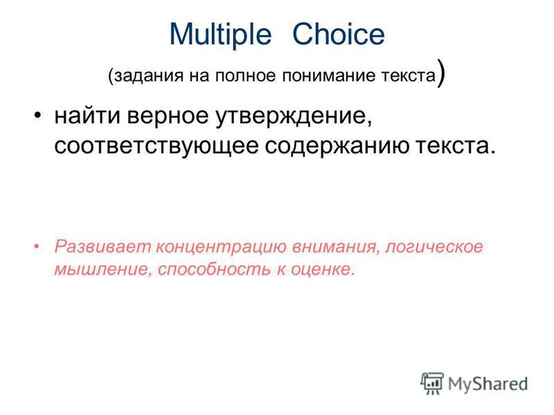 Multiple Choice (задания на полное понимание текста ) найти верное утверждение, соответствующее содержанию текста. Развивает концентрацию внимания, логическое мышление, способность к оценке.