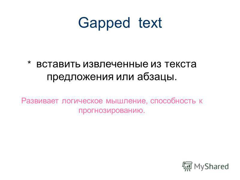 Gapped text * вставить извлеченные из текста предложения или абзацы. Развивает логическое мышление, способность к прогнозированию.