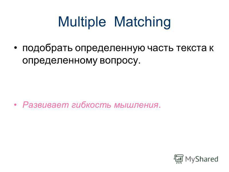 Multiple Matching подобрать определенную часть текста к определенному вопросу. Развивает гибкость мышления.