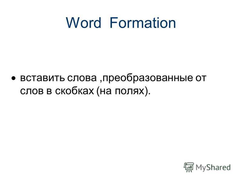 Word Formation вставить слова,преобразованные от слов в скобках (на полях).