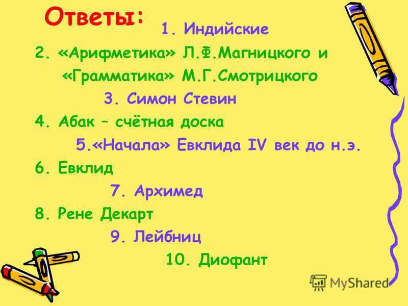 1. Индийские 2. «Арифметика» Л.Ф.Магницкого и «Грамматика» М.Г.Смотрицкого 3. Симон Стевин 4. Абак – счётная доска 5.«Начала» Евклида IV век до н.э. 6. Евклид 7. Архимед 8. Рене Декарт 9. Лейбниц 10. Диофант Ответы: