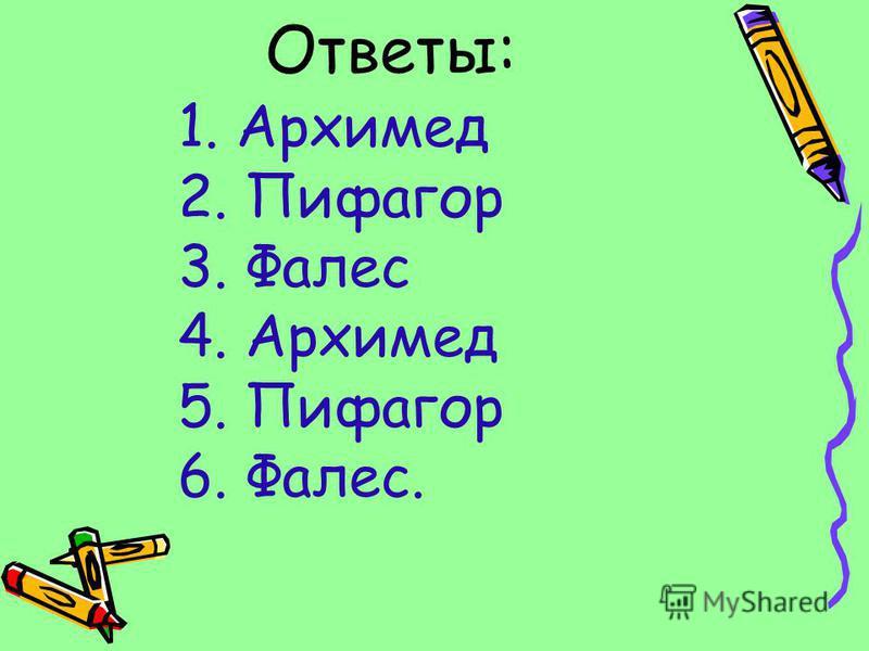 Ответы: 1. Архимед 2. Пифагор 3. Фалес 4. Архимед 5. Пифагор 6. Фалес.