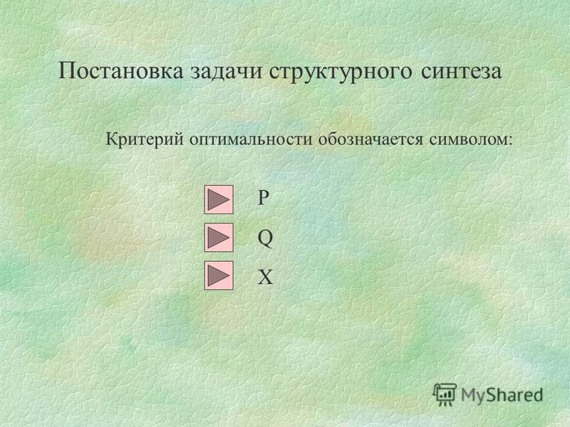 Критерий оптимальности обозначается символом: Постановка задачи структурного синтеза PQXPQX