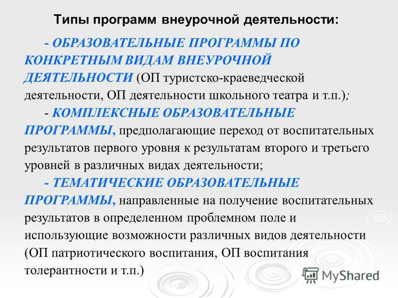Типы программ внеурочной деятельности: - ОБРАЗОВАТЕЛЬНЫЕ ПРОГРАММЫ ПО КОНКРЕТНЫМ ВИДАМ ВНЕУРОЧНОЙ ДЕЯТЕЛЬНОСТИ (ОП туристско-краеведческой деятельности, ОП деятельности школьного театра и т.п.); - КОМПЛЕКСНЫЕ ОБРАЗОВАТЕЛЬНЫЕ ПРОГРАММЫ, предполагающие