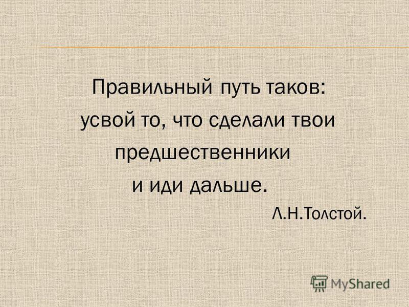Правильный путь таков: усвой то, что сделали твои предшественники и иди дальше. Л.Н.Толстой.