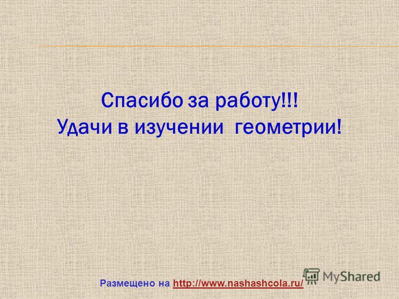 Спасибо за работу!!! Удачи в изучении геометрии! Размещено на http://www.nashashcola.ru/http://www.nashashcola.ru/