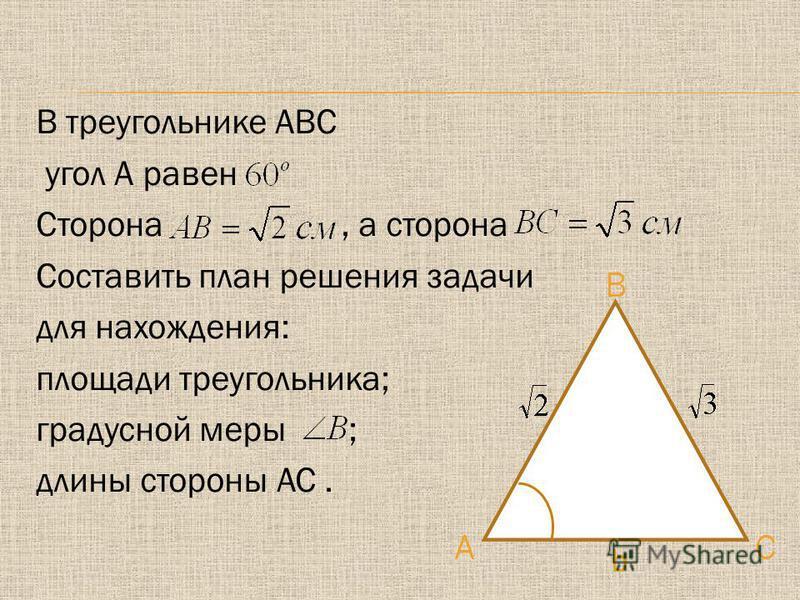 В треугольнике АВС угол А равен Сторона, а сторона Составить план решения задачи для нахождения: площади треугольника; градусной меры ; длины стороны АС.