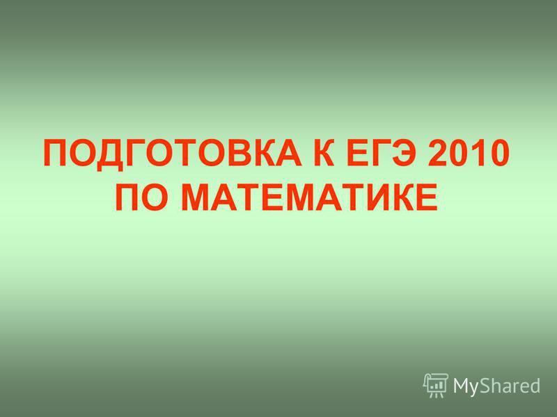 ПОДГОТОВКА К ЕГЭ 2010 ПО МАТЕМАТИКЕ