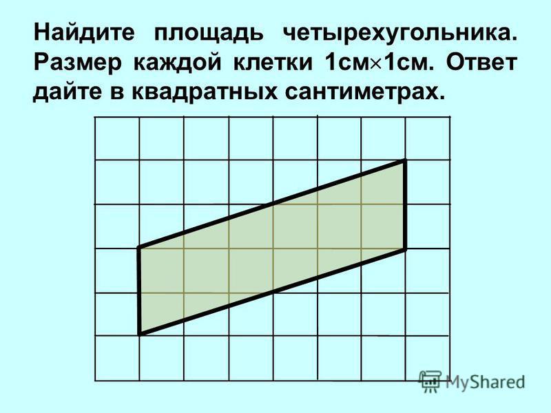 Найдите площадь четырехугольника. Размер каждой клетки 1 см 1 см. Ответ дайте в квадратных сантиметрах.