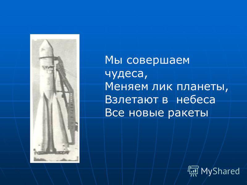 Мы совершаем чудеса, Меняем лик планеты, Взлетают в небеса Все новые ракеты