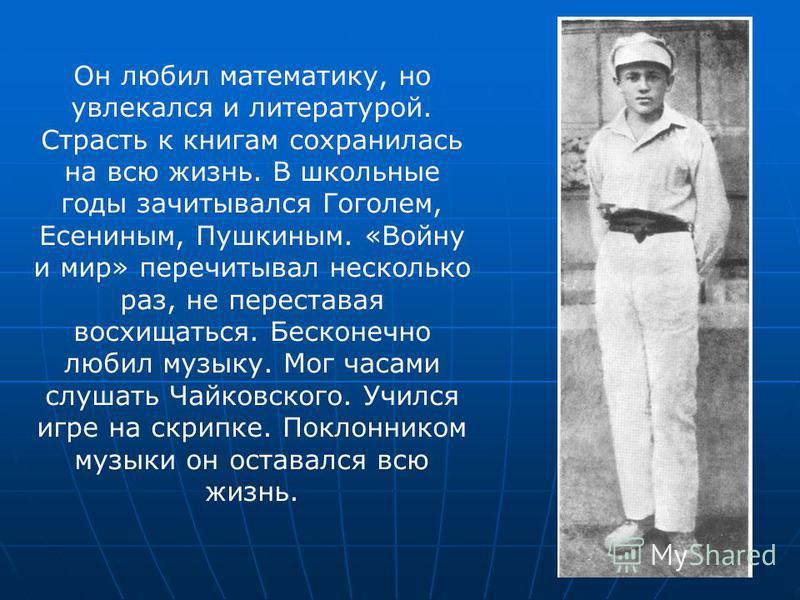 Он любил математику, но увлекался и литературой. Страсть к книгам сохранилась на всю жизнь. В школьные годы зачитывался Гоголем, Есениным, Пушкиным. «Войну и мир» перечитывал несколько раз, не переставая восхищаться. Бесконечно любил музыку. Мог часа