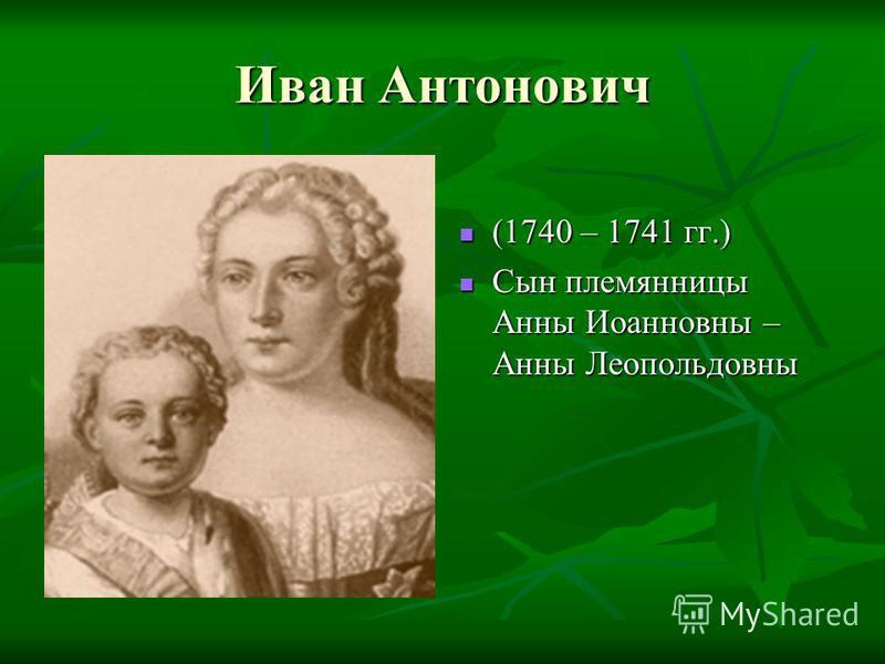 Иван Антонович (1740 – 1741 гг.) (1740 – 1741 гг.) Сын племянницы Анны Иоанновны – Анны Леопольдовны Сын племянницы Анны Иоанновны – Анны Леопольдовны