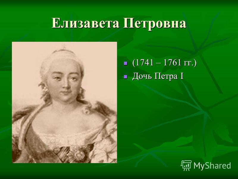 Елизавета Петровна (1741 – 1761 гг.) (1741 – 1761 гг.) Дочь Петра I Дочь Петра I
