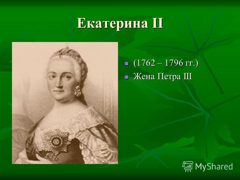 Екатерина II (1762 – 1796 гг.) Жена Петра III