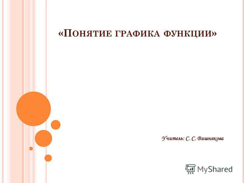 «П ОНЯТИЕ ГРАФИКА ФУНКЦИИ » Учитель: С. С. Вишнякова