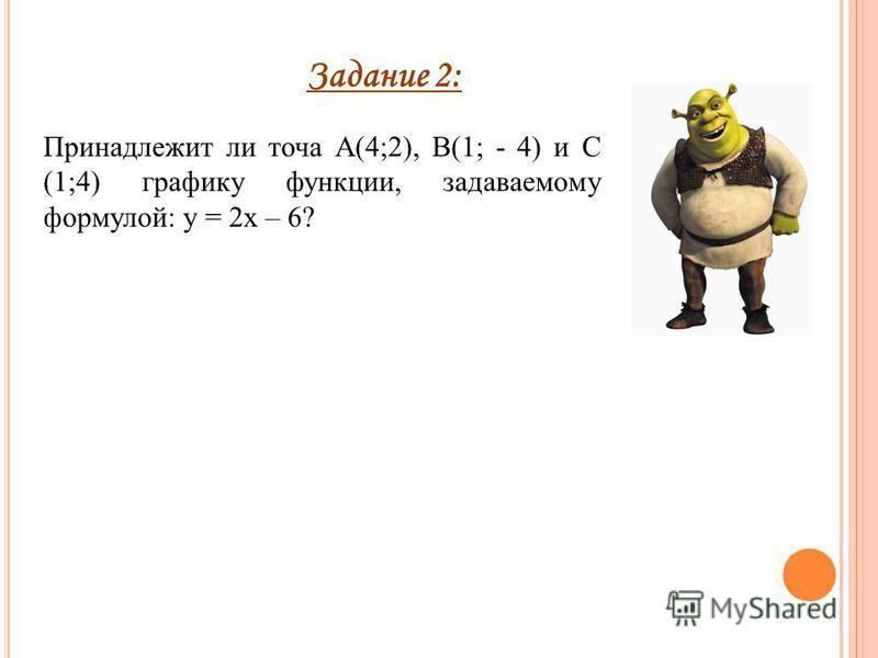 Задание 2: Принадлежит ли точа А(4;2), В(1; - 4) и С (1;4) графику функции, задаваемому формулой: у = 2 х – 6?
