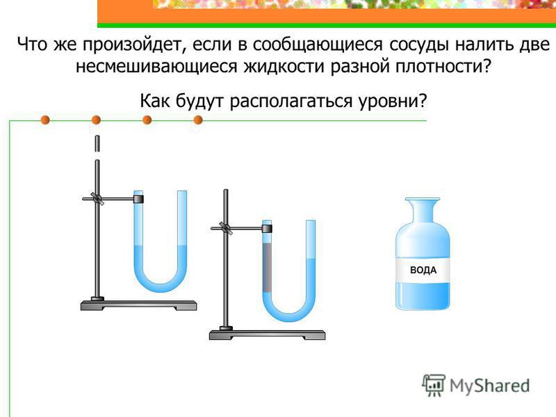 Что же произойдет, если в сообщающиеся сосуды налить две несмешивающиеся жидкости разной плотности? Как будут располагаться уровни?