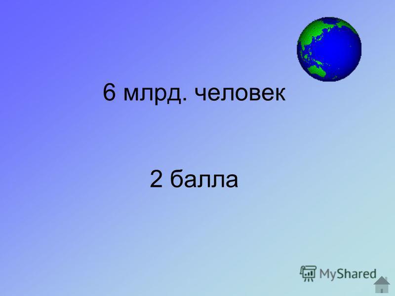 6 млрд. человек 2 балла