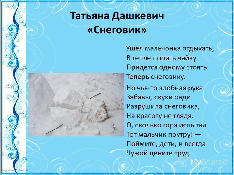 http://linda6035.ucoz.ru/ Татьяна Дашкевич «Снеговик» Ушёл мальчонка отдыхать, В тепле попить чайку. Придется одному стоять Теперь снеговику. Но чья-то злобная рука Забавы, скуки ради Разрушила снеговика, На красоту не глядя. О, сколько горя испытал