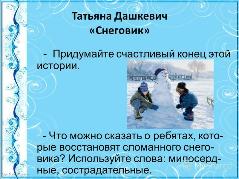 http://linda6035.ucoz.ru/ Татьяна Дашкевич «Снеговик» - Придумайте счастливый конец этой истории. - Что можно сказать о ребятах, которые восстановят сломанного снеговика? Используйте слова: милосердные, сострадательные.