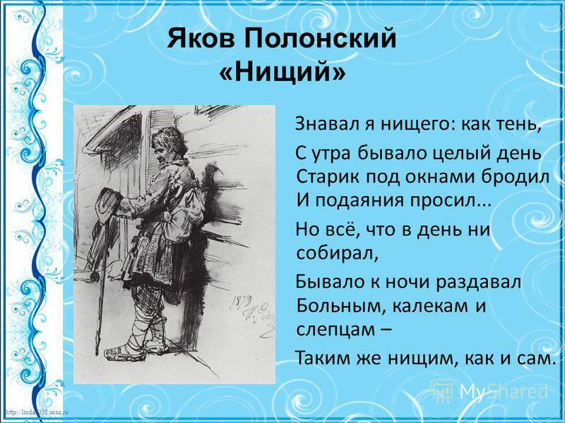 http://linda6035.ucoz.ru/ Яков Полонский «Нищий» Знавал я нищего: как тень, С утра бывало целый день Старик под окнами бродил И подаяния просил... Но всё, что в день ни собирал, Бывало к ночи раздавал Больным, калекам и слепцам – Таким же нищим, как