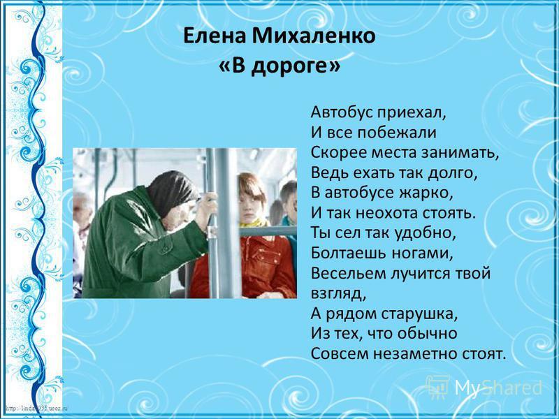 http://linda6035.ucoz.ru/ Елена Михаленко «В дороге» Автобус приехал, И все побежали Скорее места занимать, Ведь ехать так долго, В автобусе жарко, И так неохота стоять. Ты сел так удобно, Болтаешь ногами, Весельем лучится твой взгляд, А рядом старуш