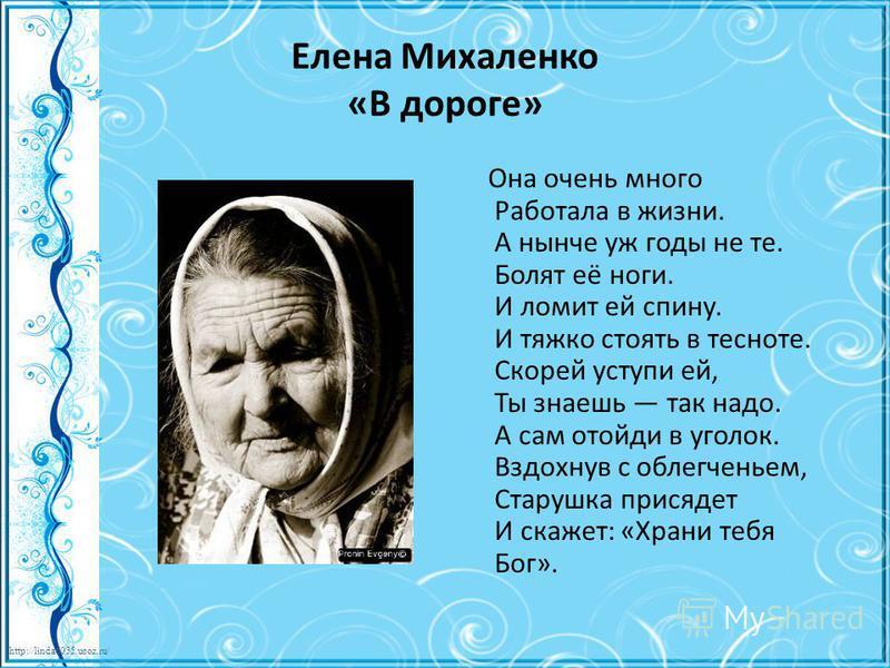 http://linda6035.ucoz.ru/ Елена Михаленко «В дороге» Она очень много Работала в жизни. А нынче уж годы не те. Болят её ноги. И ломит ей спину. И тяжко стоять в тесноте. Скорей уступи ей, Ты знаешь так надо. А сам отойди в уголок. Вздохнув с облегчень