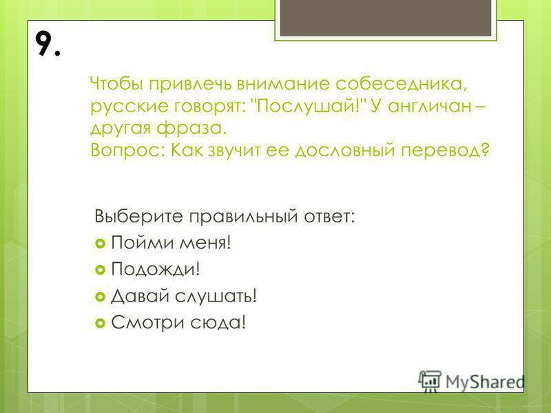 Чтобы привлечь внимание собеседника, русские говорят: Послушай! У англичан – другая фраза. Вопрос: Как звучит ее дословный перевод? Выберите правильный ответ: Пойми меня! Подожди! Давай слушать! Смотри сюда! 9.