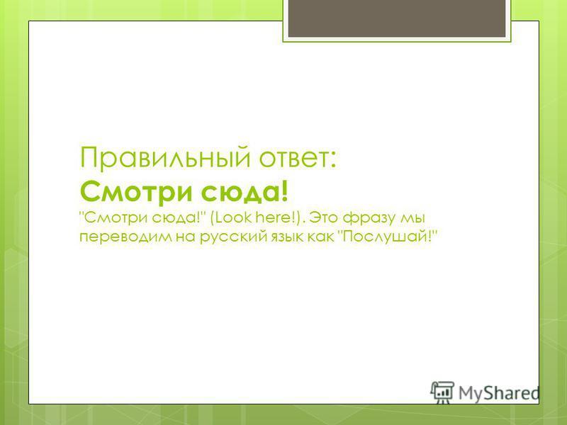 Правильный ответ: Смотри сюда! Смотри сюда! (Look here!). Это фразу мы переводим на русский язык как Послушай!