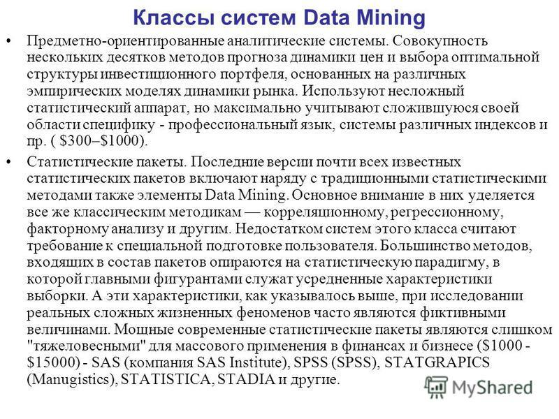 Классы систем Data Mining Предметно-ориентированные аналитические системы. Совокупность нескольких десятков методов прогноза динамики цен и выбора оптимальной структуры инвестиционного портфеля, основанных на различных эмпирических моделях динамики р