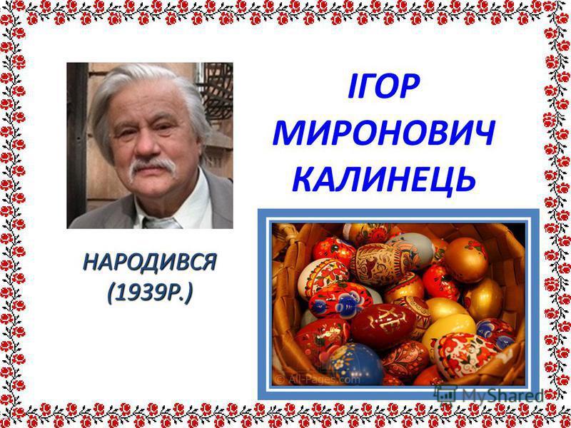 ІГОР МИРОНОВИЧ КАЛИНЕЦЬ НАРОДИВСЯ (1939Р.)