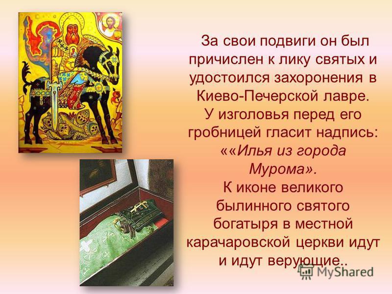 За свои подвиги он был причислен к лику святых и удостоился захоронения в Киево-Печерской лавре. У изголовья перед его гробницей гласит надпись: ««Илья из города Мурома». К иконе великого былинного святого богатыря в местной карачаровский церкви идут