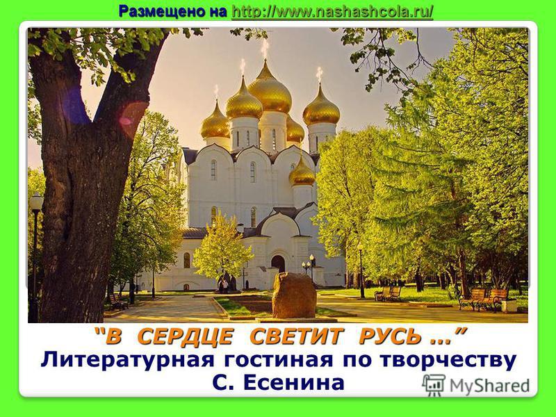 В СЕРДЦЕ СВЕТИТ РУСЬ … Литературная гостиная по творчеству С. Есенина Размещено на http://www.nashashcola.ru/ http://www.nashashcola.ru/