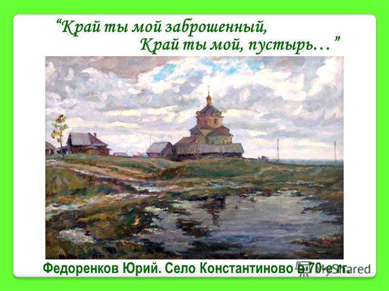 Федоренков Юрий. Село Константиново в 70-е гг. Край ты мой заброшенный, Край ты мой, пустырь…