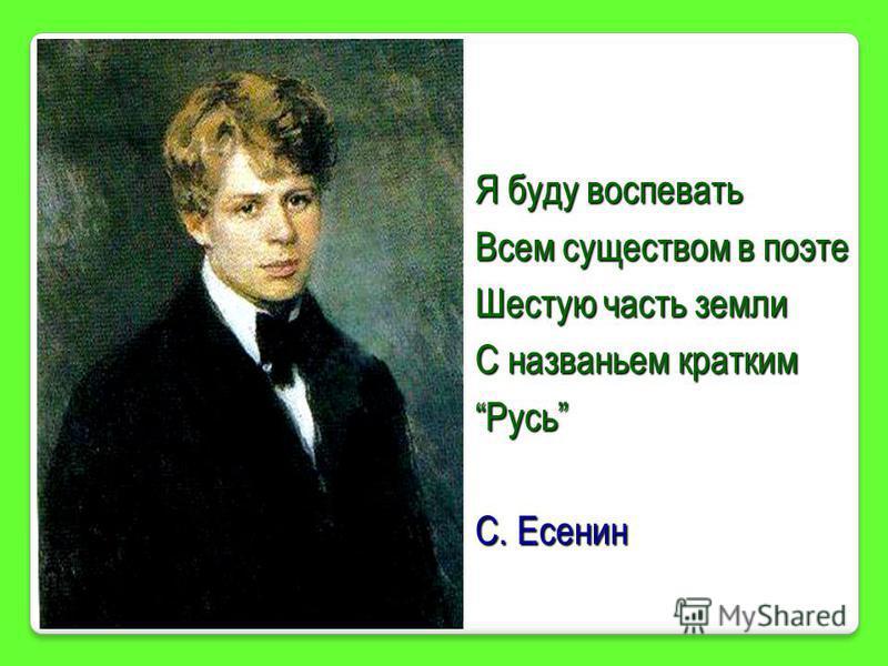 Я буду воспевать Всем существом в поэте Шестую часть земли С названьем кратким Русь С. Есенин