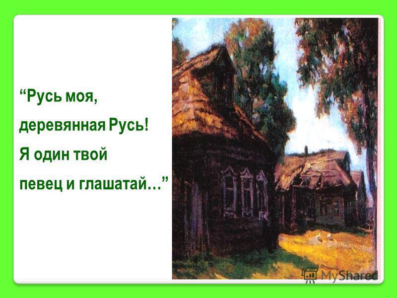 Русь моя, деревянная Русь! Я один твой певец и глашатай…