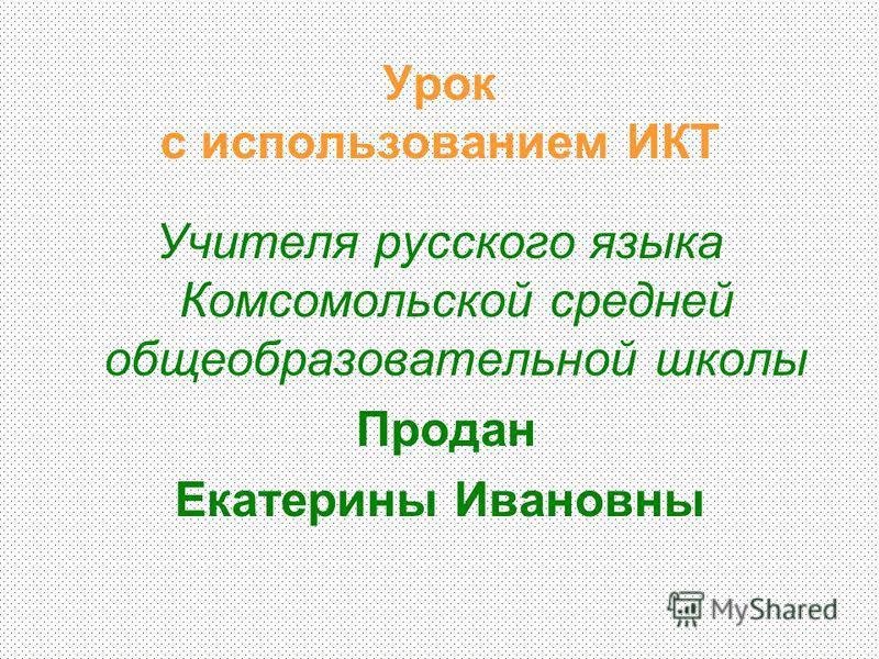 Урок с использованием ИКТ Учителя русского языка Комсомольской средней общеобразовательной школы Продан Екатерины Ивановны