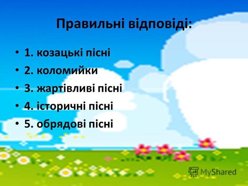 Правильні відповіді: 1. козацькі пісні 2. коломийки 3. жартівливі пісні 4. історичні пісні 5. обрядові пісні