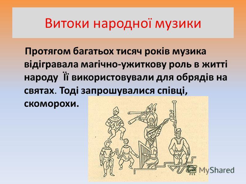 Витоки народної музики Протягом багатьох тисяч років музика відігравала магічно-ужиткову роль в житті народу Її використовували для обрядів на святах. Тоді запрошувалися співці, скоморохи.