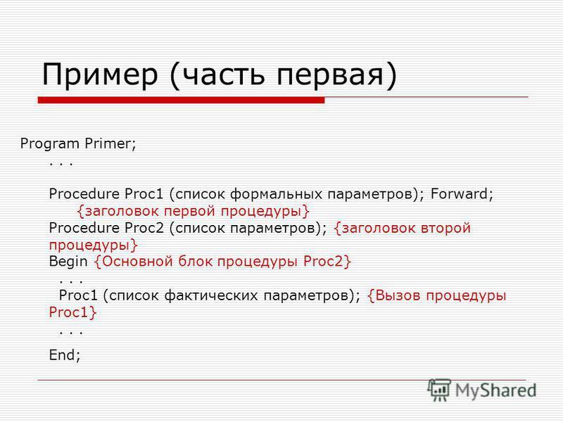 Пример (часть первая) Program Primer;... Procedure Proc1 (список формальных параметров); Forward; {заголовок первой процедуры} Procedure Proc2 (список параметров); {заголовок второй процедуры} Begin {Основной блок процедуры Proc2}... Proc1 (список фа