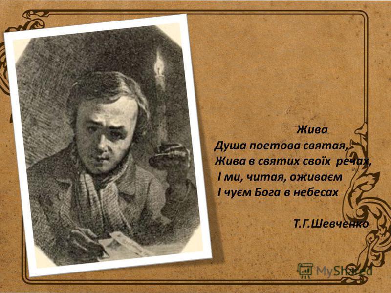 Жива Душа поетова святая, Жива в святих своїх речах, І ми, читая, оживаєм І чуєм Бога в небесах Т.Г.Шевченко