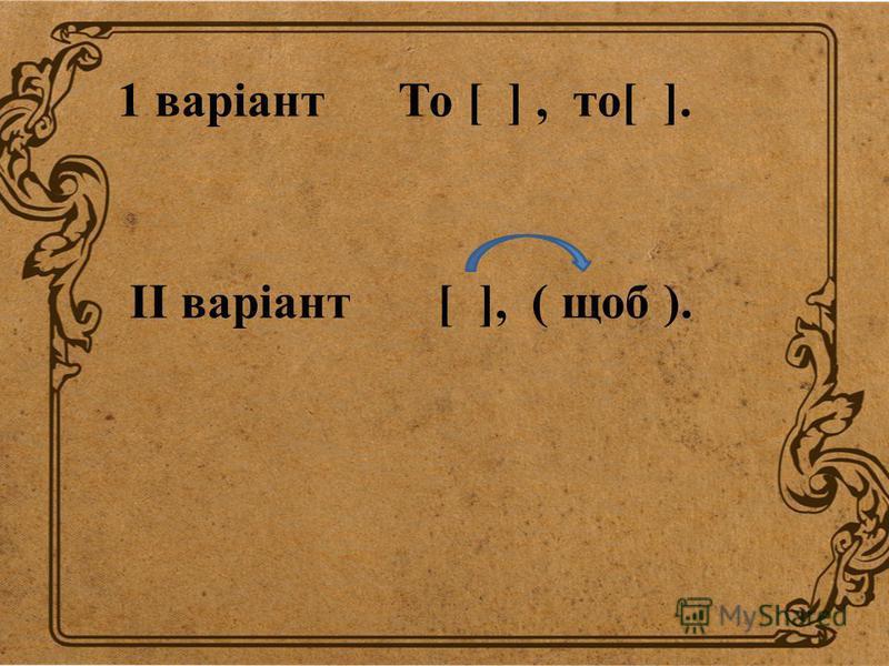 1 варіант То [ ], то[ ]. II варіант [ ], ( щоб ).