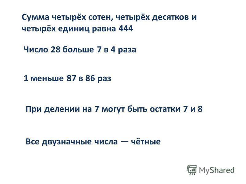 Сумма четырёх сотен, четырёх десятков и четырёх единиц равна 444 Число 28 больше 7 в 4 раза 1 меньше 87 в 86 раз При делении на 7 могут быть остатки 7 и 8 Все двузначные числа чётные