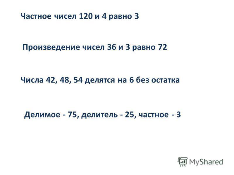 Частное чисел 120 и 4 равно 3 Произведение чисел 36 и 3 равно 72 Числа 42, 48, 54 делятся на 6 без остатка Делимое - 75, делитель - 25, частное - 3