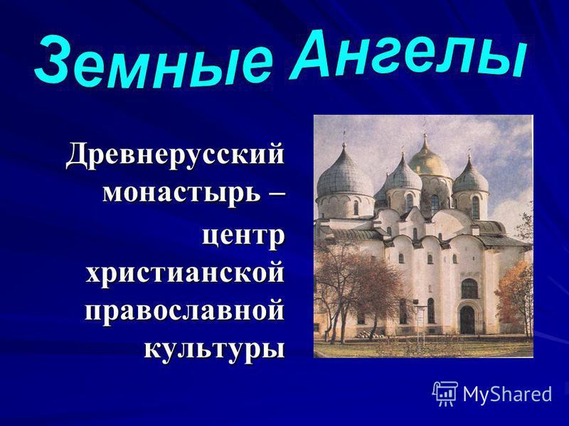 Древнерусский монастырь – Древнерусский монастырь – центр христианской православной культуры центр христианской православной культуры