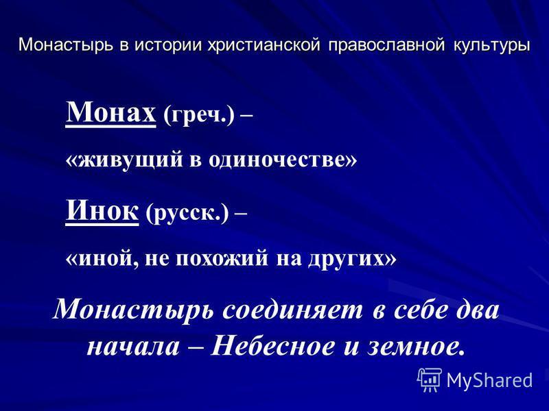 Монастырь в истории христианской православной культуры Монах (греч.) – «живущий в одиночестве» Инок (русск.) – «иной, не похожий на других» Монастырь соединяет в себе два начала – Небесное и земное.