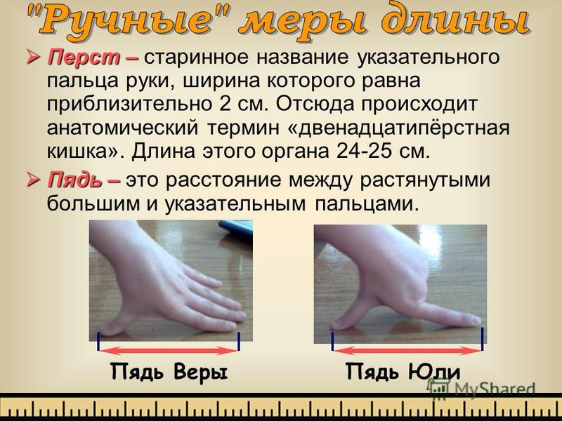 Перст – Перст – старинное название указательного пальца руки, ширина которого равна приблизительно 2 см. Отсюда происходит анатомический термин «двенадцатипёрстная кишка». Длина этого органа 24-25 см. Пядь – Пядь – это расстояние между растянутыми бо