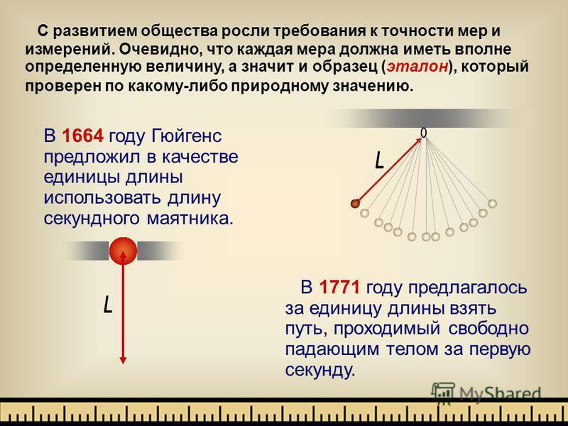 С развитием общества росли требования к точности мер и измерений. Очевидно, что каждая мера должна иметь вполне определенную величину, а значит и образец (эталон), который проверен по какому-либо природному значению. В 1771 году предлагалось за едини