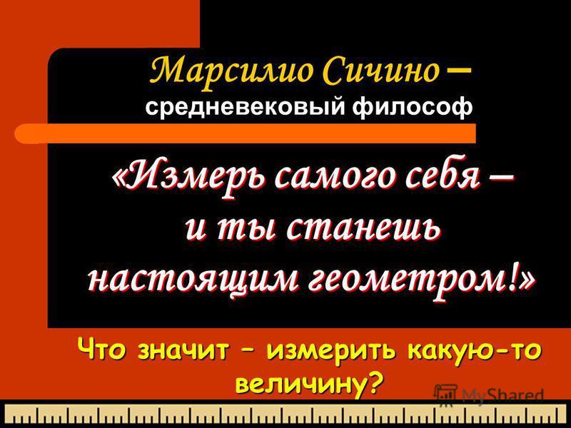 Марсилио Сичино – средневековый философ «Измерь самого себя – и ты станешь настоящим геометром!» Что значит – измерить какую-то величину?